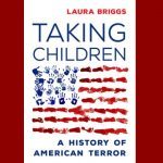 Taking Children: A History of American Terror with Laura Briggs
